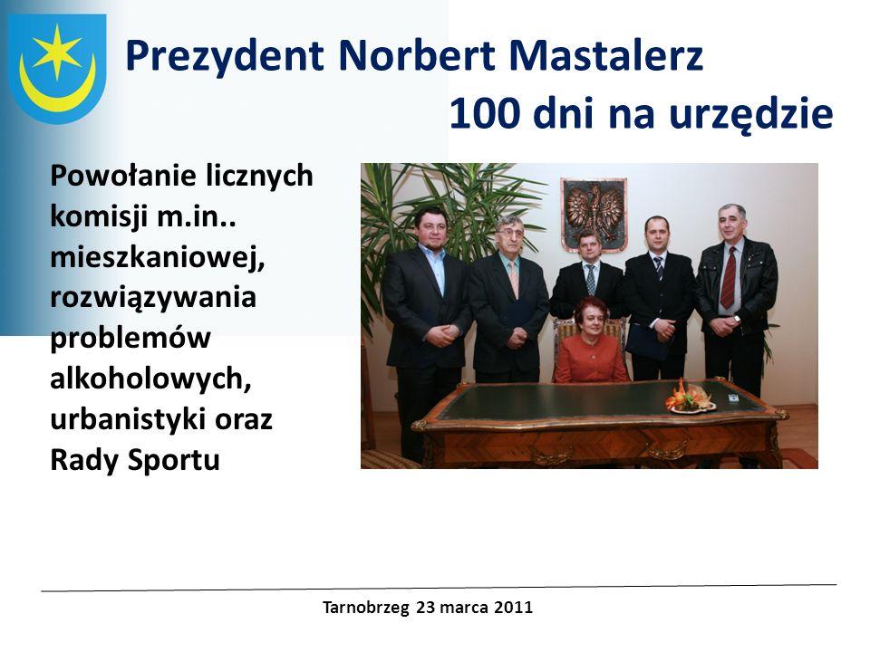 Projekty unijne Prezydent Norbert Mastalerz 100 dni na urzędzie Tarnobrzeg 23 marca 2011 Powołanie licznych komisji m.in.. mieszkaniowej, rozwiązywani