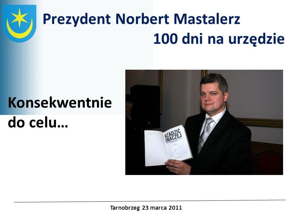 Projekty unijne Prezydent Norbert Mastalerz 100 dni na urzędzie Tarnobrzeg 23 marca 2011 Konsekwentnie do celu…
