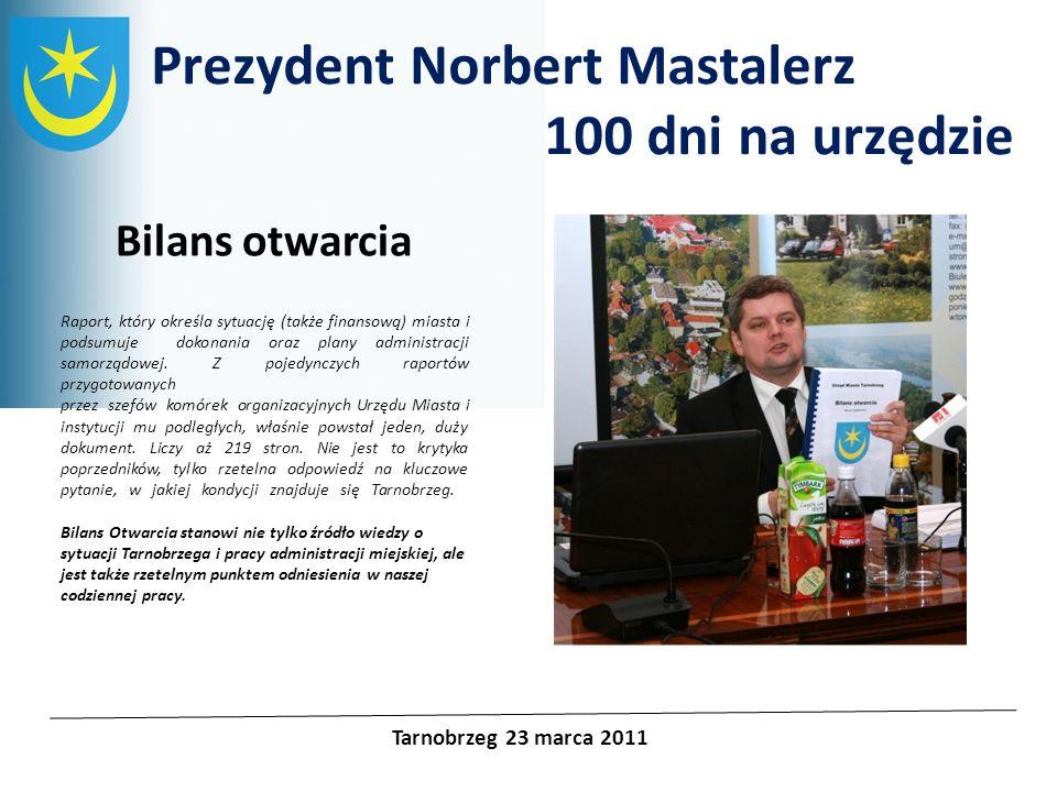 Prezydent Norbert Mastalerz 100 dni na urzędzie Tarnobrzeg 23 marca 2011 Bilans otwarcia Raport, który określa sytuację (także finansową) miasta i pod
