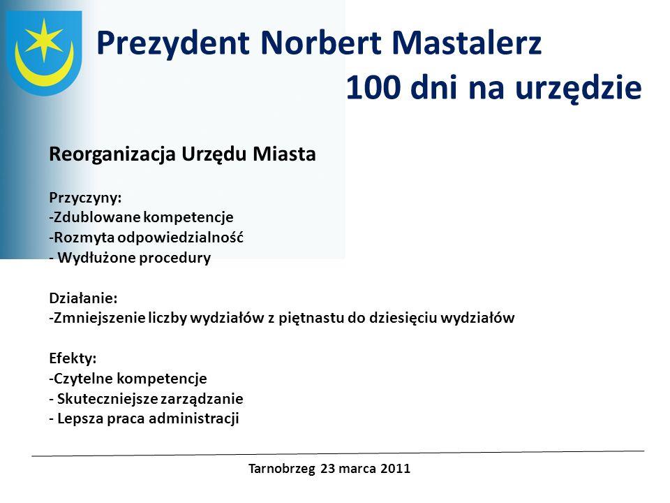 Prezydent Norbert Mastalerz 100 dni na urzędzie Tarnobrzeg 23 marca 2011 Reorganizacja Urzędu Miasta Przyczyny: -Zdublowane kompetencje -Rozmyta odpow