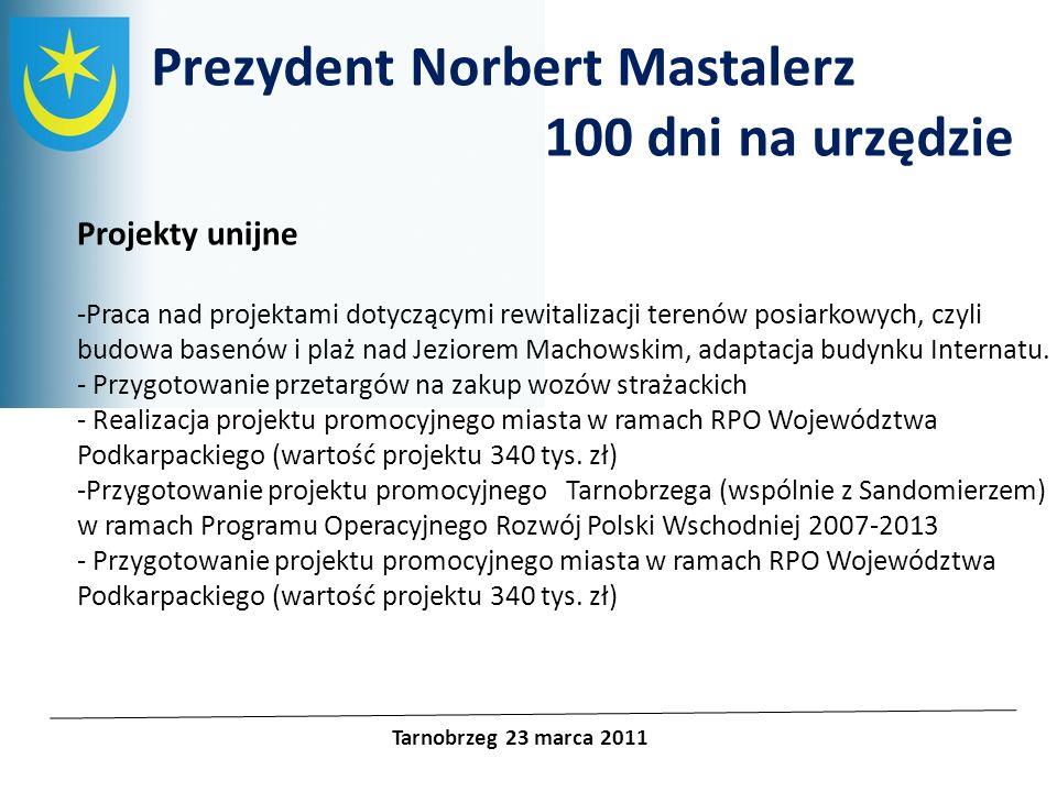 Projekty unijne Prezydent Norbert Mastalerz 100 dni na urzędzie Tarnobrzeg 23 marca 2011 Wprowadzenie nowej polityki informacyjnej – opartej na otwartości i przejrzystości, m.in.