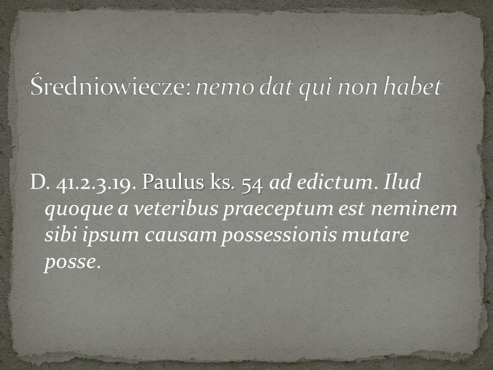 Paulus ks. 54 D. 41.2.3.19. Paulus ks. 54 ad edictum. Ilud quoque a veteribus praeceptum est neminem sibi ipsum causam possessionis mutare posse.