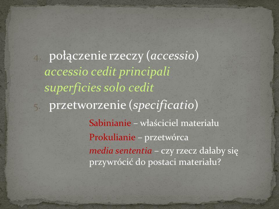 4. połączenie rzeczy (accessio) accessio cedit principali superficies solo cedit 5. przetworzenie (specificatio) Sabinianie – właściciel materiału Pro