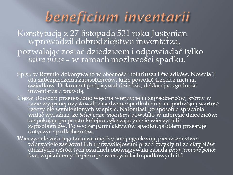 Konstytucją z 27 listopada 531 roku Justynian wprowadził dobrodziejstwo inwentarza, pozwalając zostać dziedzicem i odpowiadać tylko intra vires – w ra