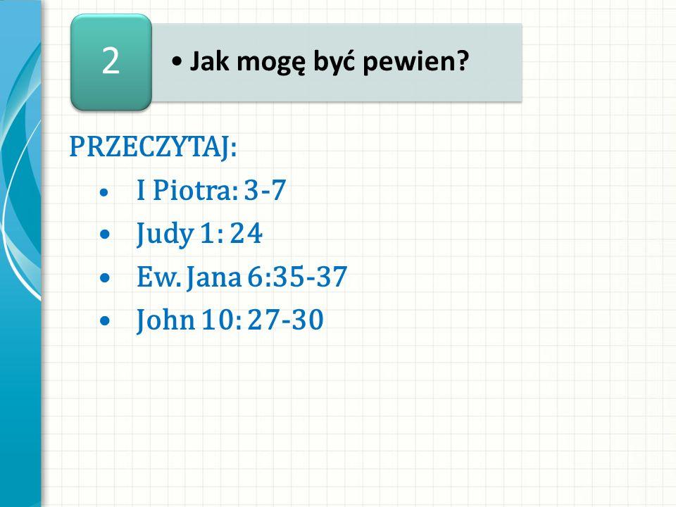 PRZECZYTAJ: I Piotra: 3-7 Judy 1: 24 Ew. Jana 6:35-37 John 10: 27-30 Jak mogę być pewien? 2
