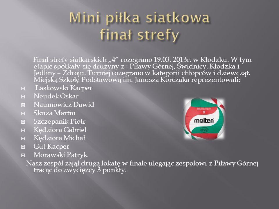 Finał strefy siatkarskich 4 rozegrano 19.03. 2013r. w Kłodzku. W tym etapie spotkały się drużyny z : Piławy Górnej, Świdnicy, Kłodzka i Jedliny – Zdro
