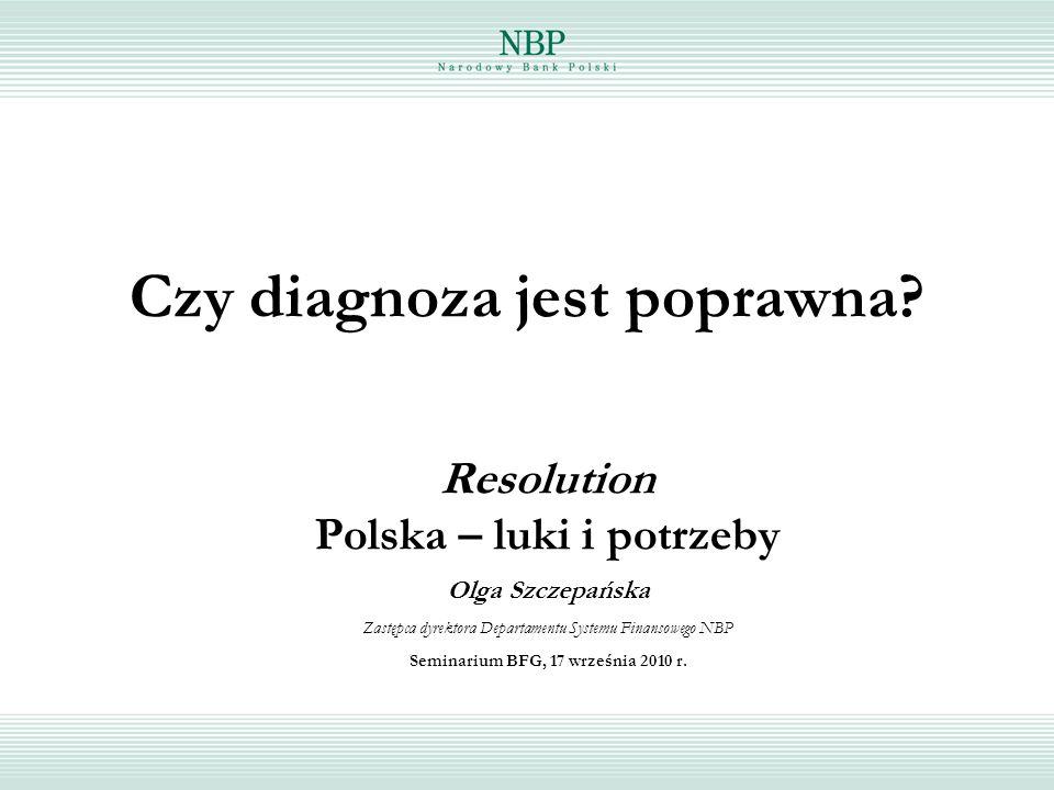 Czy diagnoza jest poprawna? Resolution Polska – luki i potrzeby Olga Szczepańska Zastępca dyrektora Departamentu Systemu Finansowego NBP Seminarium BF