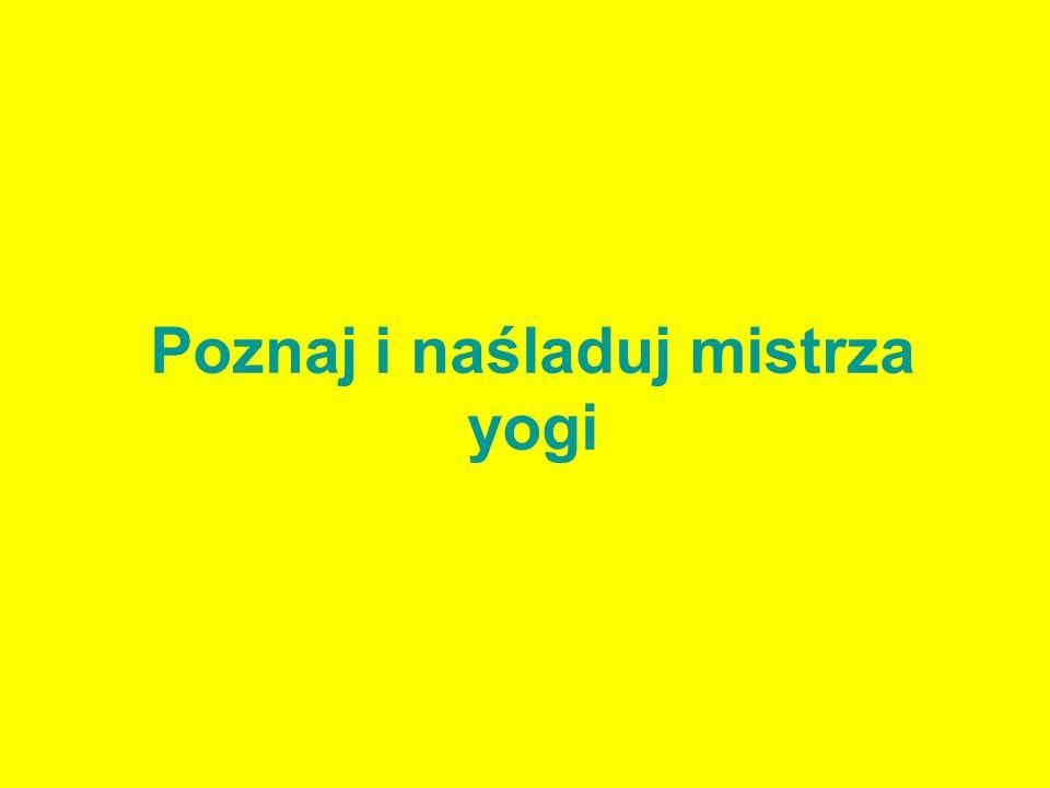 Poznaj i naśladuj mistrza yogi