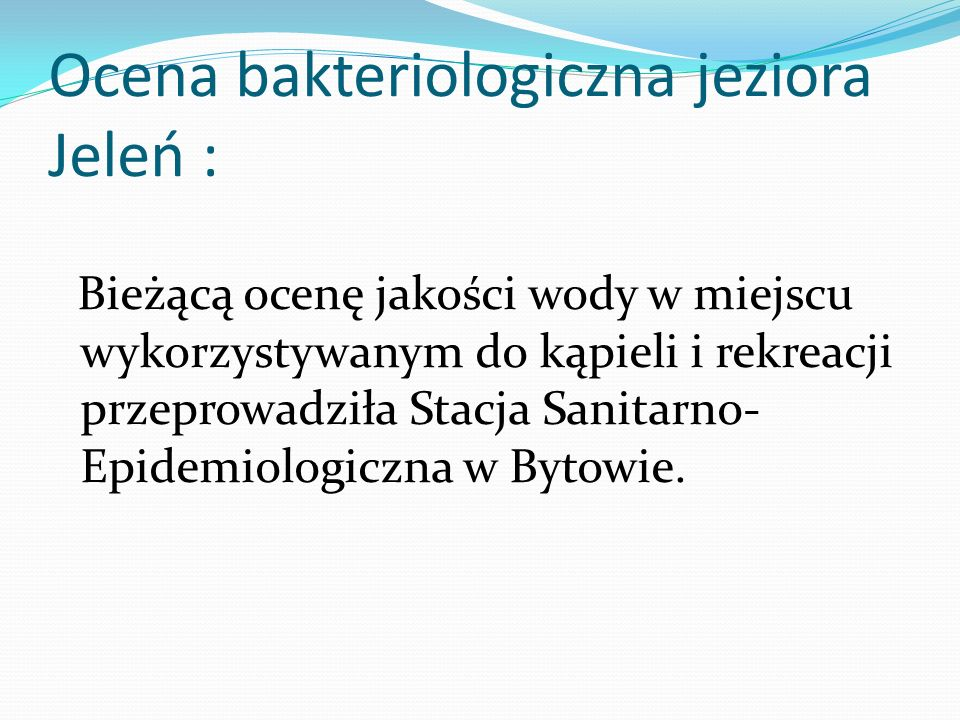 Ocena bakteriologiczna jeziora Jeleń : Bieżącą ocenę jakości wody w miejscu wykorzystywanym do kąpieli i rekreacji przeprowadziła Stacja Sanitarno- Epidemiologiczna w Bytowie.