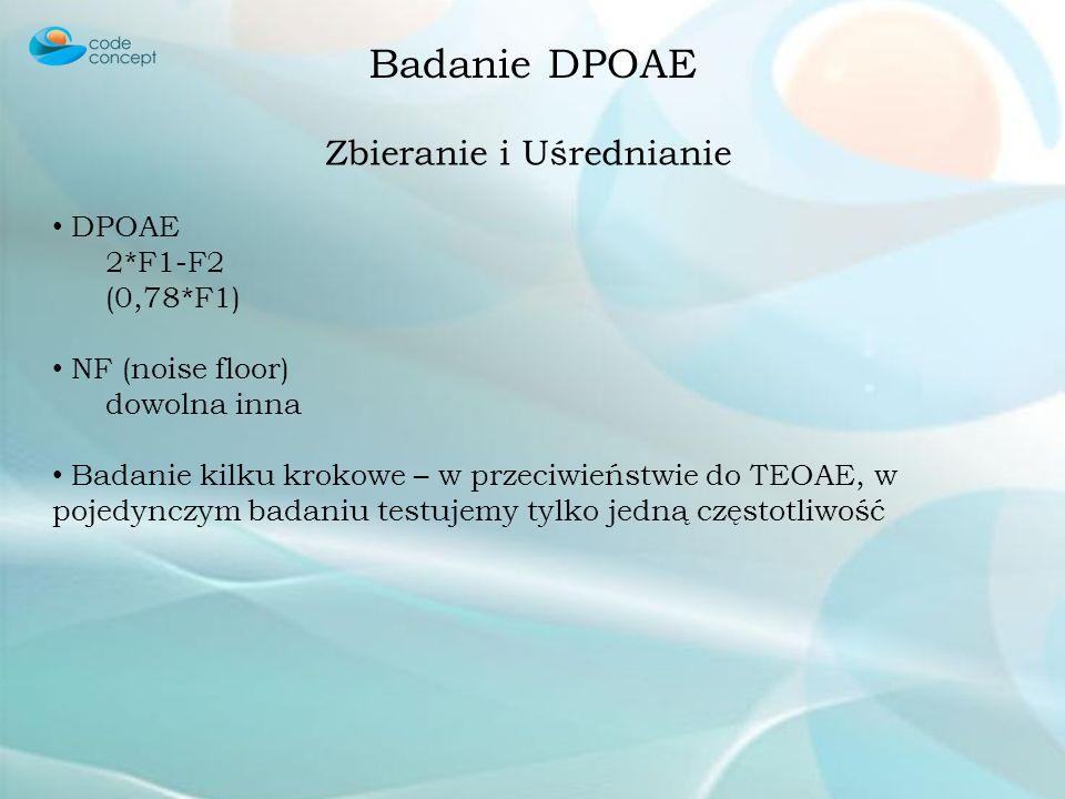 Badanie DPOAE Stymulacja Jednoczesna stymulacja dwoma czystymi tonami o nieznacznie różniących się częstotliwościach F1, F2 – niższa, wyższa częstotli