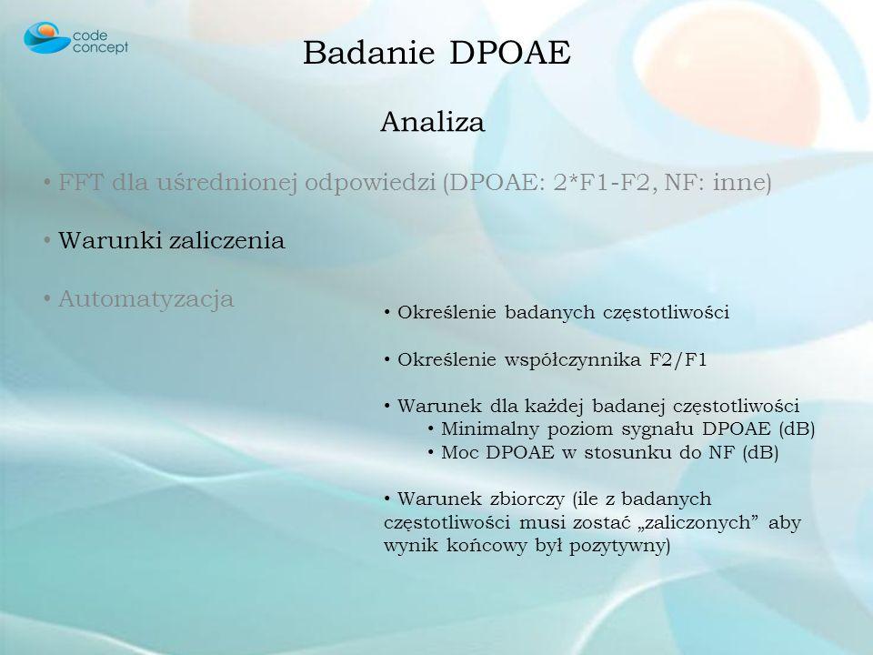 Badanie DPOAE Analiza FFT dla uśrednionej odpowiedzi (DPOAE: 2*F1-F2, NF: inne) DPOAE powinno przekraczać NF o co najmniej 6 dB aby uznać, że emisja w