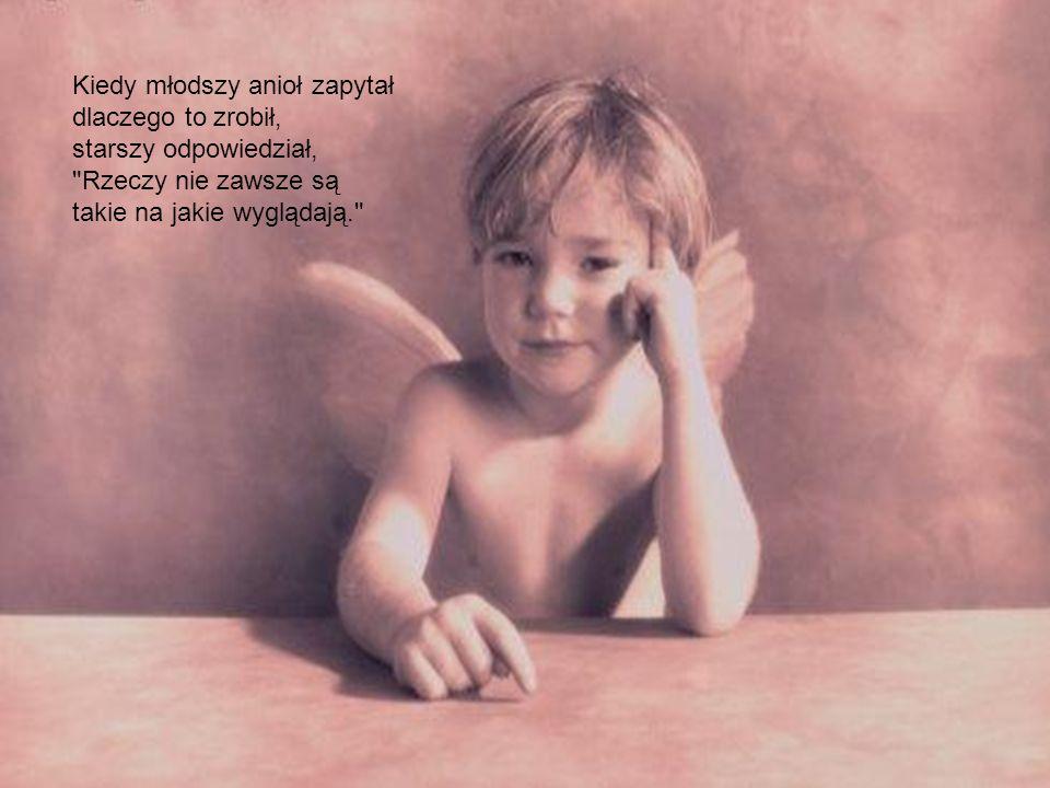 Kiedy młodszy anioł zapytał dlaczego to zrobił, starszy odpowiedział, Rzeczy nie zawsze są takie na jakie wyglądają.