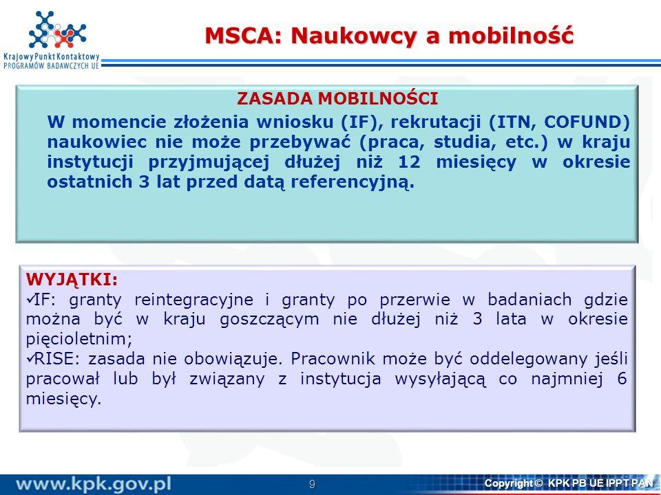 9 Copyright © KPK PB UE IPPT PAN MSCA: Naukowcy a mobilność ZASADA MOBILNOŚCI W momencie złożenia wniosku (IF), rekrutacji (ITN, COFUND) naukowiec nie