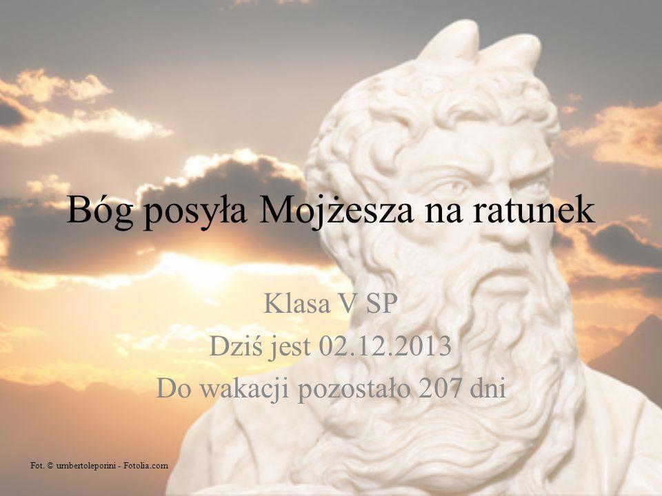 Bóg posyła Mojżesza na ratunek Klasa V SP Dziś jest 02.12.2013 Do wakacji pozostało 207 dni Fot. © umbertoleporini - Fotolia.com