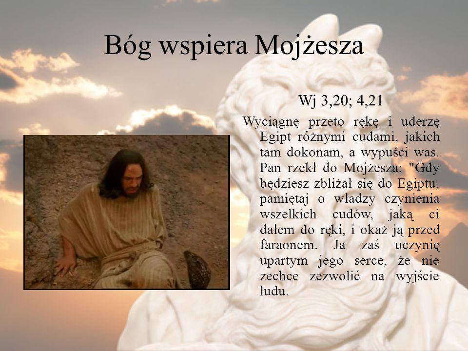 Bóg wspiera Mojżesza Wj 3,20; 4,21 Wyciągnę przeto rękę i uderzę Egipt różnymi cudami, jakich tam dokonam, a wypuści was. Pan rzekł do Mojżesza: