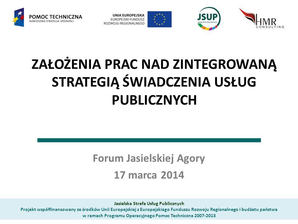 ZAŁOŻENIA PRAC NAD ZINTEGROWANĄ STRATEGIĄ ŚWIADCZENIA USŁUG PUBLICZNYCH Forum Jasielskiej Agory 17 marca 2014 Jasielska Strefa Usług Publicznych Proje