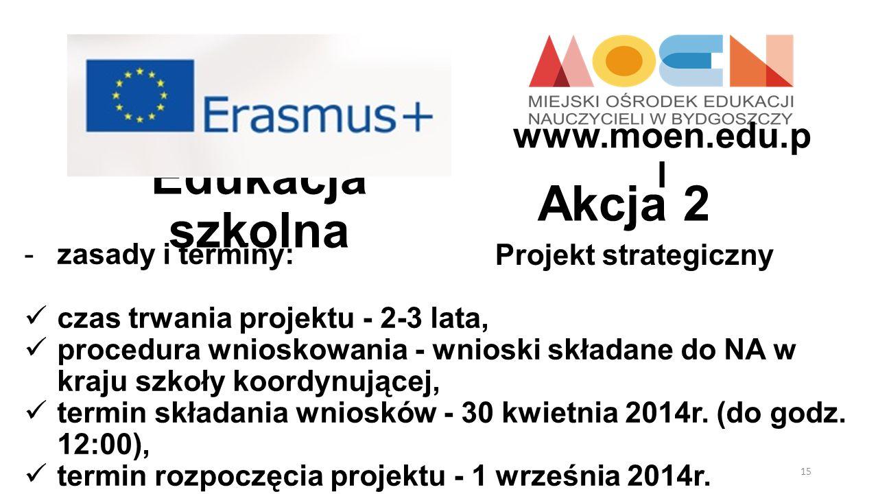 Edukacja szkolna Projekt strategiczny Akcja 2 -zasady i terminy: czas trwania projektu - 2-3 lata, procedura wnioskowania - wnioski składane do NA w k