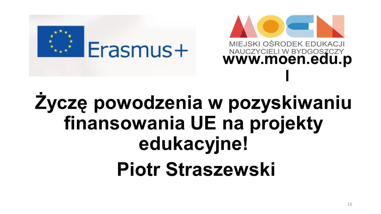 Życzę powodzenia w pozyskiwaniu finansowania UE na projekty edukacyjne! Piotr Straszewski www.moen.edu.p l 18