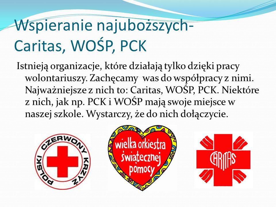 Wspieranie najuboższych- Caritas, WOŚP, PCK Istnieją organizacje, które działają tylko dzięki pracy wolontariuszy. Zachęcamy was do współpracy z nimi.