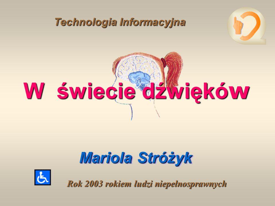 W świecie dźwiękó w Mariola Stróżyk Mariola Stróżyk Technologia Informacyjna Technologia Informacyjna Rok 2003 rokiem ludzi niepełnosprawnych
