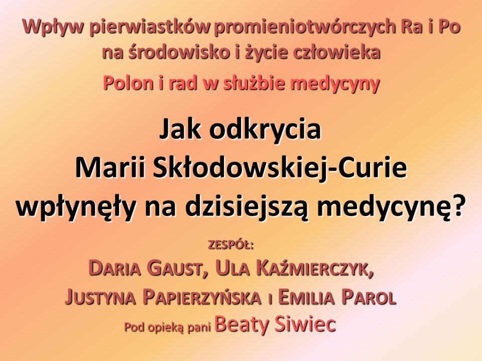Jak odkrycia Marii Skłodowskiej-Curie wpłynęły na dzisiejszą medycynę? Wpływ pierwiastków promieniotwórczych Ra i Po na środowisko i życie człowieka P