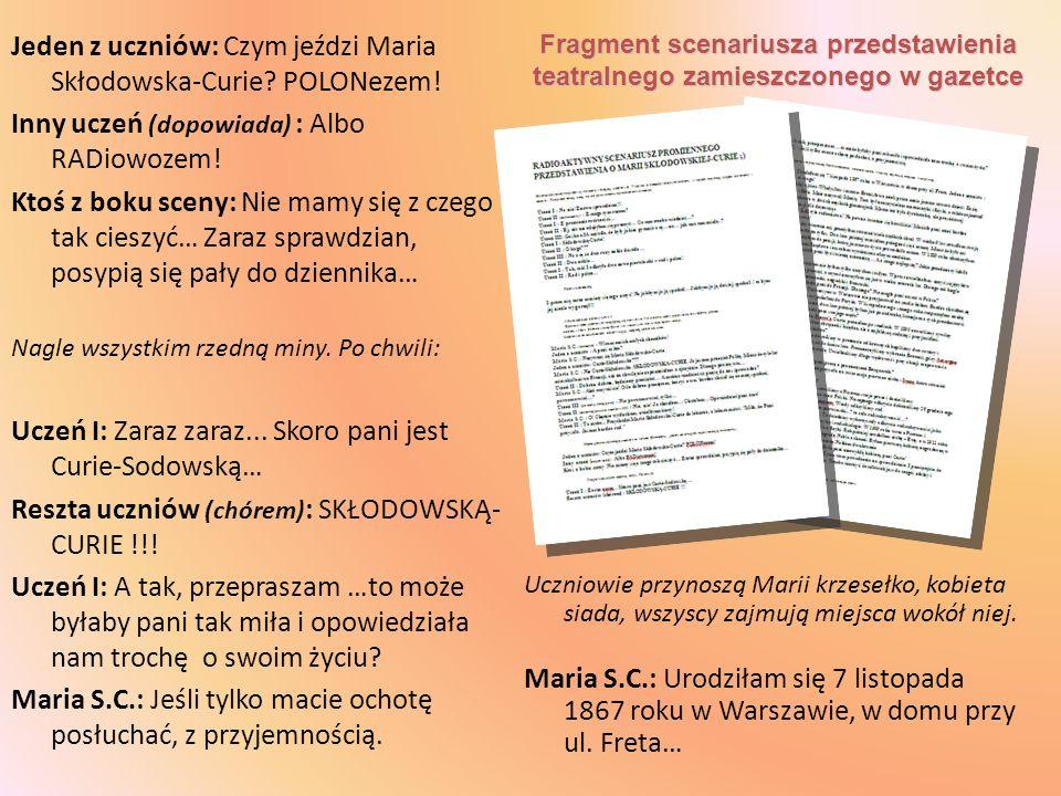 Jeden z uczniów: Czym jeździ Maria Skłodowska-Curie? POLONezem! Inny uczeń (dopowiada) : Albo RADiowozem! Ktoś z boku sceny: Nie mamy się z czego tak