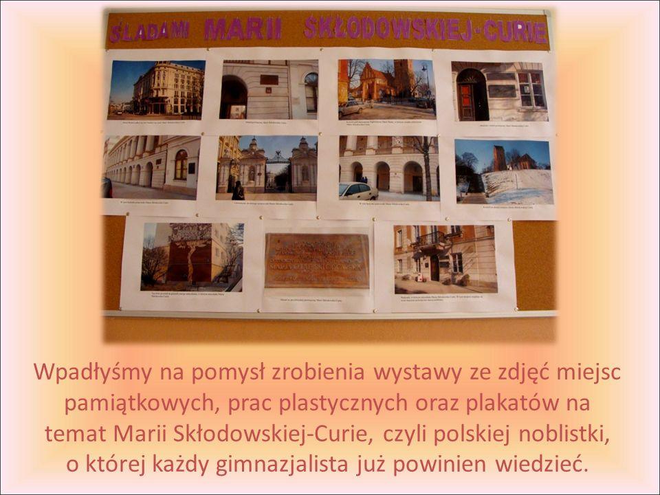 Wpadłyśmy na pomysł zrobienia wystawy ze zdjęć miejsc pamiątkowych, prac plastycznych oraz plakatów na temat Marii Skłodowskiej-Curie, czyli polskiej