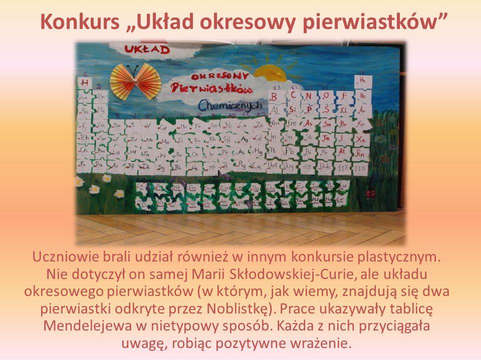 Konkurs Układ okresowy pierwiastków Uczniowie brali udział również w innym konkursie plastycznym. Nie dotyczył on samej Marii Skłodowskiej-Curie, ale