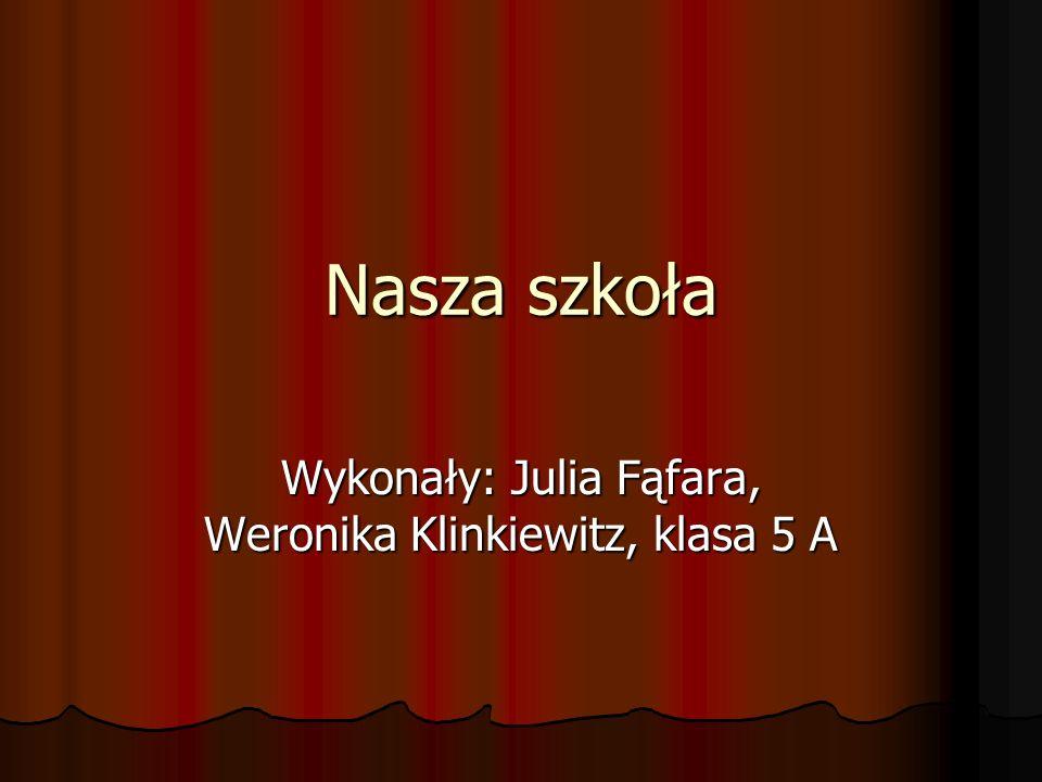 Nasza szkoła Wykonały: Julia Fąfara, Weronika Klinkiewitz, klasa 5 A