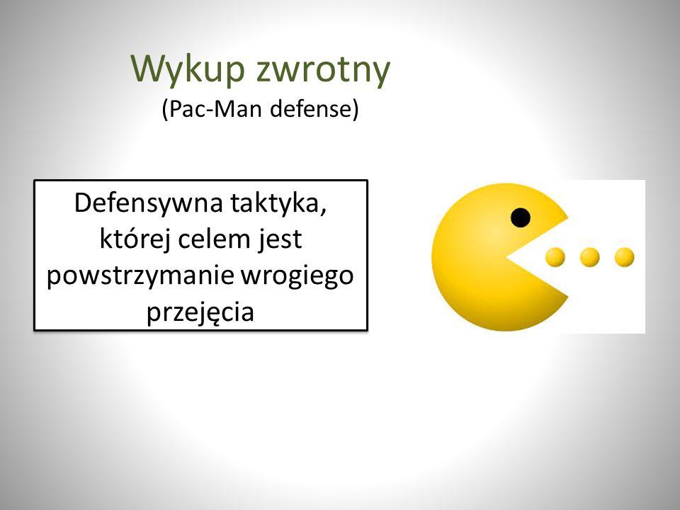 Wykup zwrotny (Pac-Man defense) Defensywna taktyka, której celem jest powstrzymanie wrogiego przejęcia