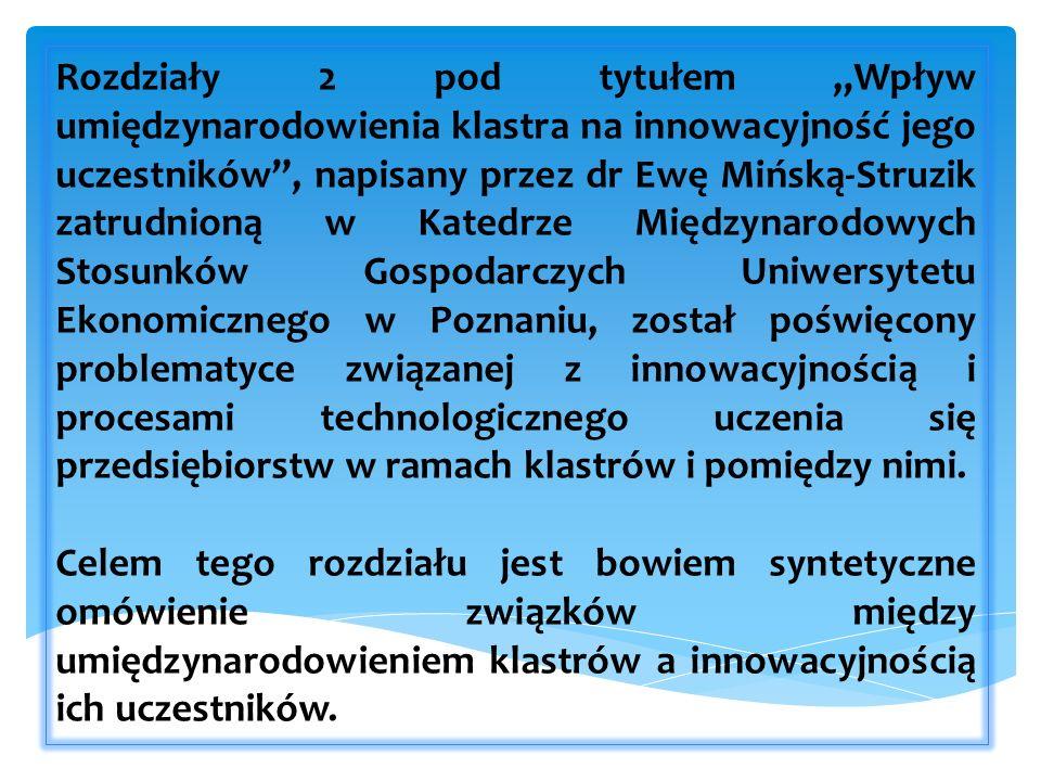 Rozdziały 2 pod tytułem Wpływ umiędzynarodowienia klastra na innowacyjność jego uczestników, napisany przez dr Ewę Mińską-Struzik zatrudnioną w Katedrze Międzynarodowych Stosunków Gospodarczych Uniwersytetu Ekonomicznego w Poznaniu, został poświęcony problematyce związanej z innowacyjnością i procesami technologicznego uczenia się przedsiębiorstw w ramach klastrów i pomiędzy nimi.