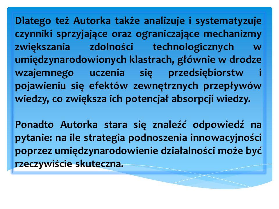 Dlatego też Autorka także analizuje i systematyzuje czynniki sprzyjające oraz ograniczające mechanizmy zwiększania zdolności technologicznych w umiędzynarodowionych klastrach, głównie w drodze wzajemnego uczenia się przedsiębiorstw i pojawieniu się efektów zewnętrznych przepływów wiedzy, co zwiększa ich potencjał absorpcji wiedzy.