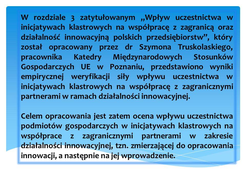 W rozdziale 3 zatytułowanym Wpływ uczestnictwa w inicjatywach klastrowych na współpracę z zagranicą oraz działalność innowacyjną polskich przedsiębiorstw, który został opracowany przez dr Szymona Truskolaskiego, pracownika Katedry Międzynarodowych Stosunków Gospodarczych UE w Poznaniu, przedstawiono wyniki empirycznej weryfikacji siły wpływu uczestnictwa w inicjatywach klastrowych na współpracę z zagranicznymi partnerami w ramach działalności innowacyjnej.
