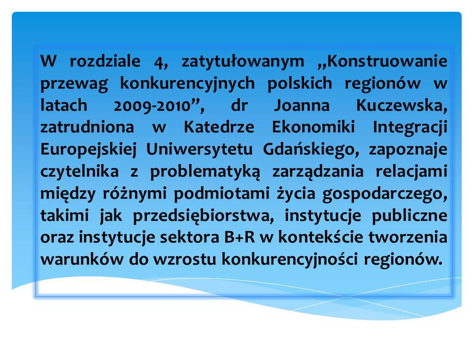 W rozdziale 4, zatytułowanym Konstruowanie przewag konkurencyjnych polskich regionów w latach 2009-2010, dr Joanna Kuczewska, zatrudniona w Katedrze Ekonomiki Integracji Europejskiej Uniwersytetu Gdańskiego, zapoznaje czytelnika z problematyką zarządzania relacjami między różnymi podmiotami życia gospodarczego, takimi jak przedsiębiorstwa, instytucje publiczne oraz instytucje sektora B+R w kontekście tworzenia warunków do wzrostu konkurencyjności regionów.
