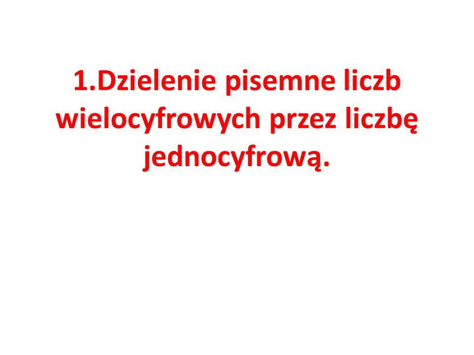 1.Dzielenie pisemne liczb wielocyfrowych przez liczbę jednocyfrową.