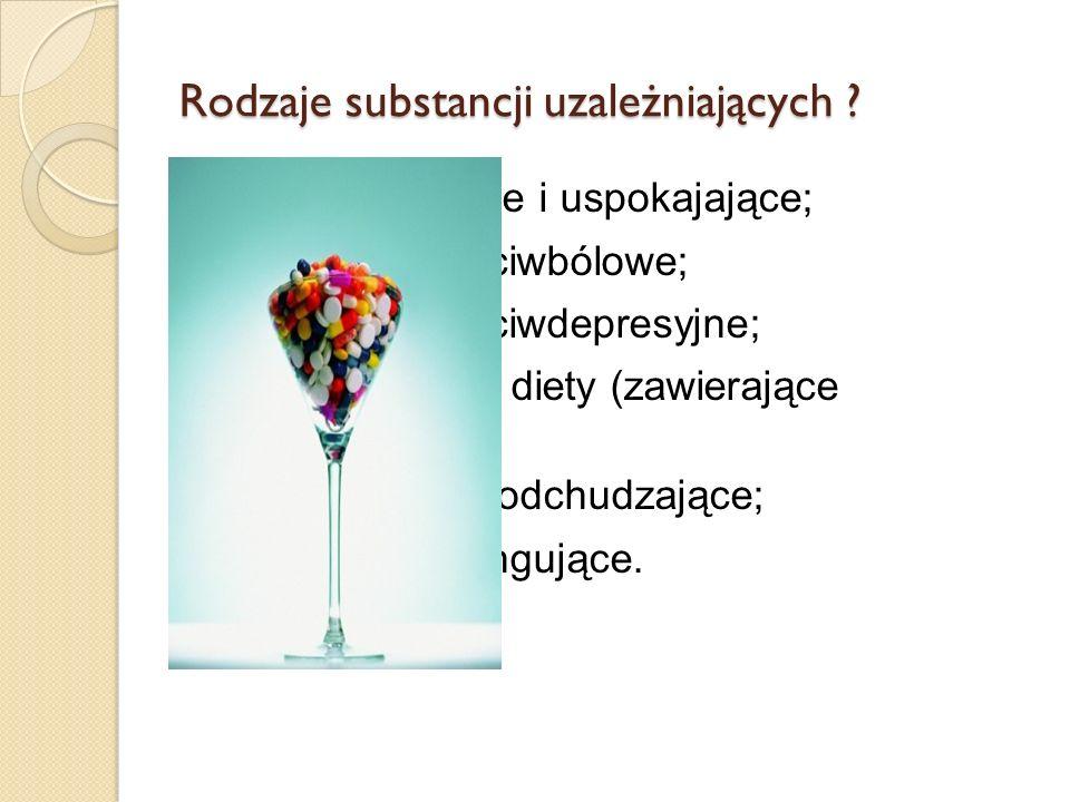 Rodzaje substancji uzależniających ? Leki nasenne i uspokajające; Środki przeciwbólowe; Środki przeciwdepresyjne; Suplementy diety (zawierające witami
