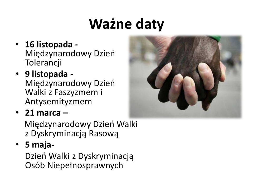 Ważne daty 16 listopada - Międzynarodowy Dzień Tolerancji 9 listopada - Międzynarodowy Dzień Walki z Faszyzmem i Antysemityzmem 21 marca – Międzynarodowy Dzień Walki z Dyskryminacją Rasową 5 maja- Dzień Walki z Dyskryminacją Osób Niepełnosprawnych