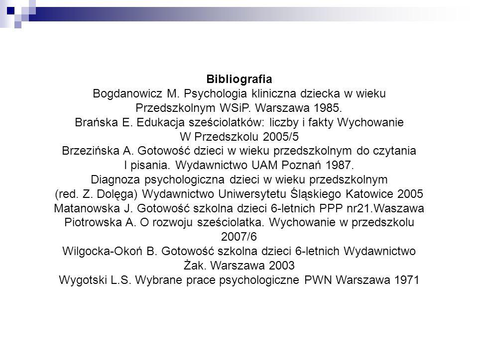 Bibliografia Bogdanowicz M. Psychologia kliniczna dziecka w wieku Przedszkolnym WSiP. Warszawa 1985. Brańska E. Edukacja sześciolatków: liczby i fakty