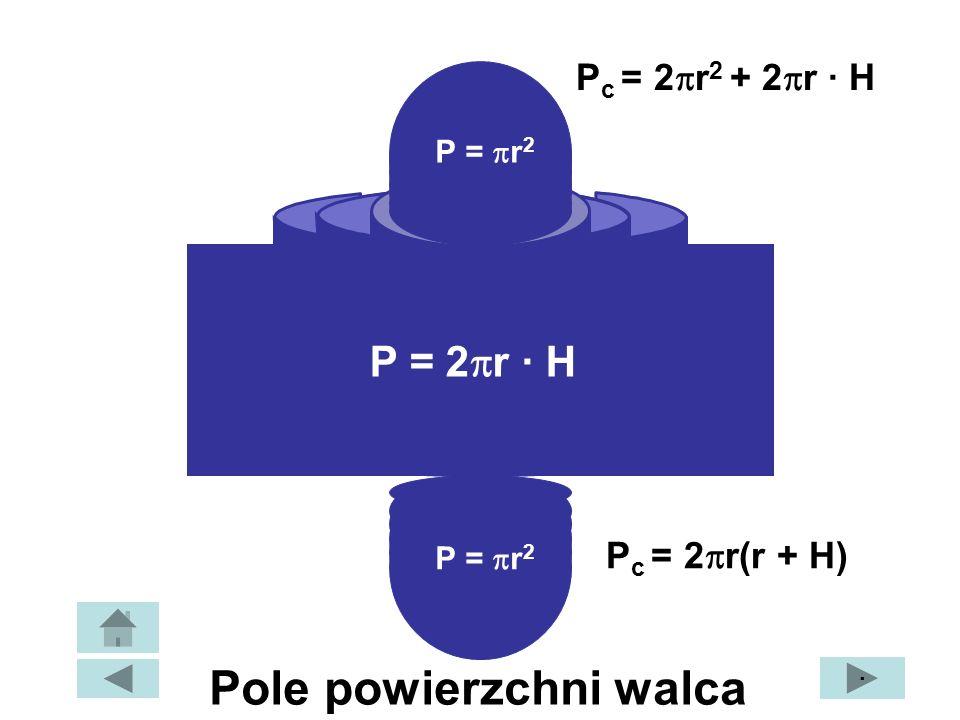 P = r 2 P = 2 r · H P c = 2 r 2 + 2 r · H P c = 2 r(r + H) · Pole powierzchni walca