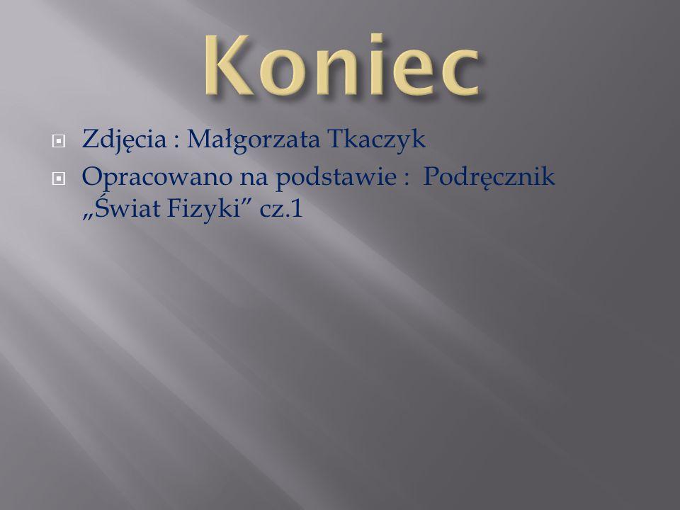 Zdjęcia : Małgorzata Tkaczyk Opracowano na podstawie : Podręcznik Świat Fizyki cz.1
