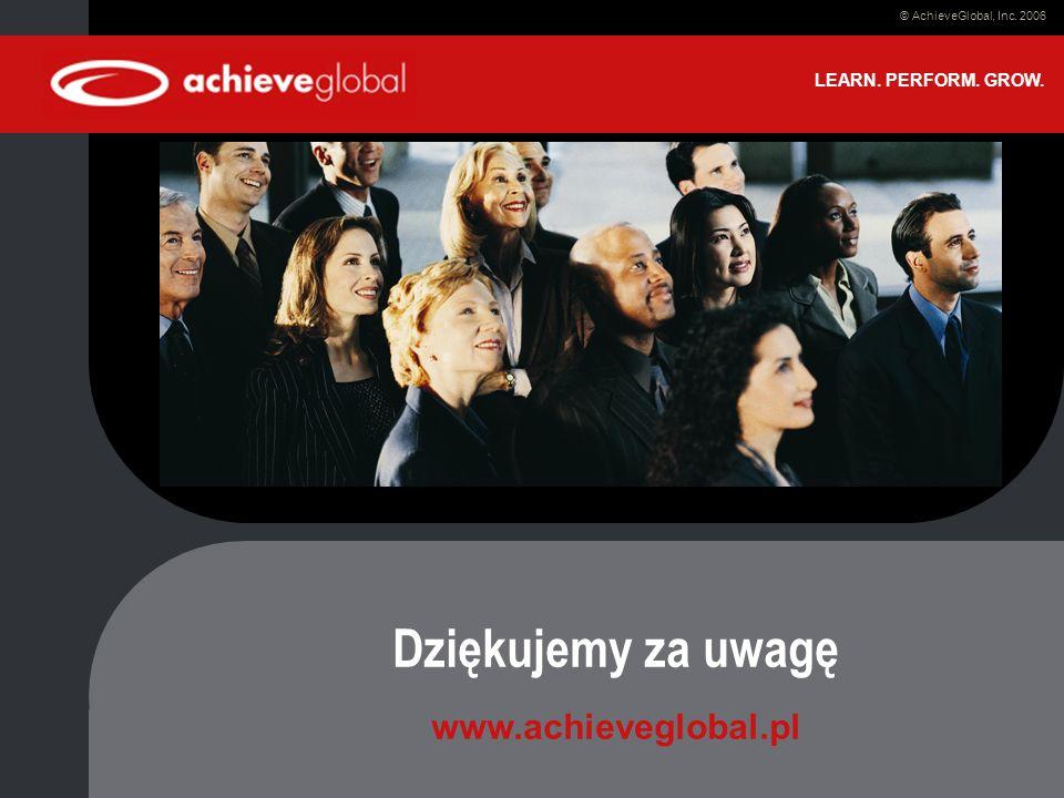 Date © AchieveGlobal, Inc. 2006 LEARN. PERFORM. GROW. Dziękujemy za uwagę www.achieveglobal.pl