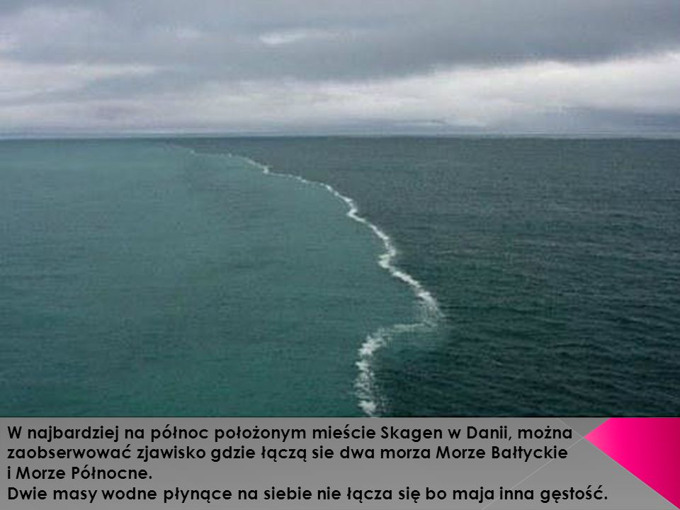 W najbardziej na północ położonym mieście Skagen w Danii, można zaobserwować zjawisko gdzie łączą sie dwa morza Morze Bałtyckie i Morze Północne. Dwie