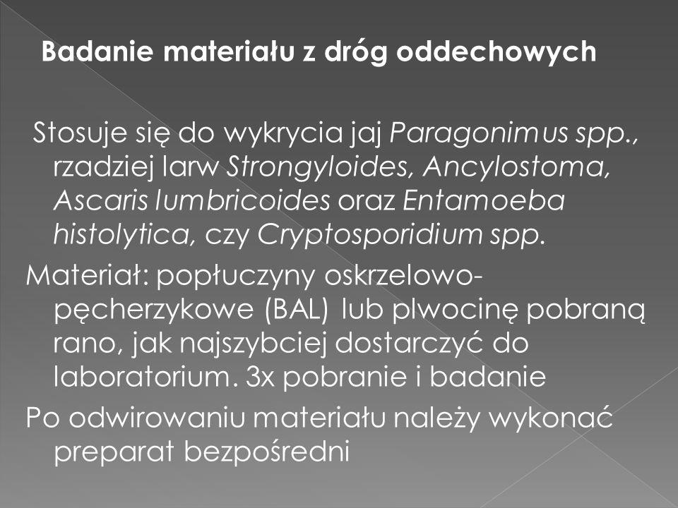 Badanie materiału z dróg oddechowych Stosuje się do wykrycia jaj Paragonimus spp., rzadziej larw Strongyloides, Ancylostoma, Ascaris lumbricoides oraz Entamoeba histolytica, czy Cryptosporidium spp.