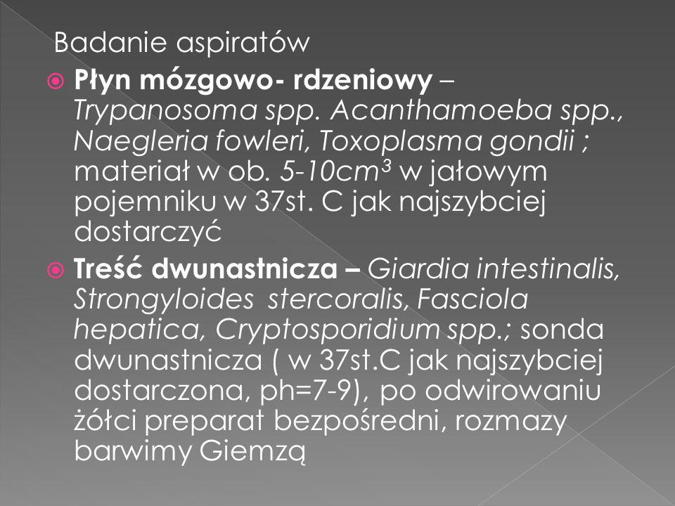 Badanie aspiratów Płyn mózgowo- rdzeniowy – Trypanosoma spp. Acanthamoeba spp., Naegleria fowleri, Toxoplasma gondii ; materiał w ob. 5-10cm 3 w jałow