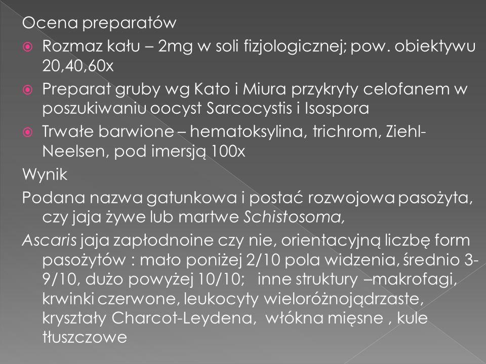 Ocena preparatów Rozmaz kału – 2mg w soli fizjologicznej; pow. obiektywu 20,40,60x Preparat gruby wg Kato i Miura przykryty celofanem w poszukiwaniu o