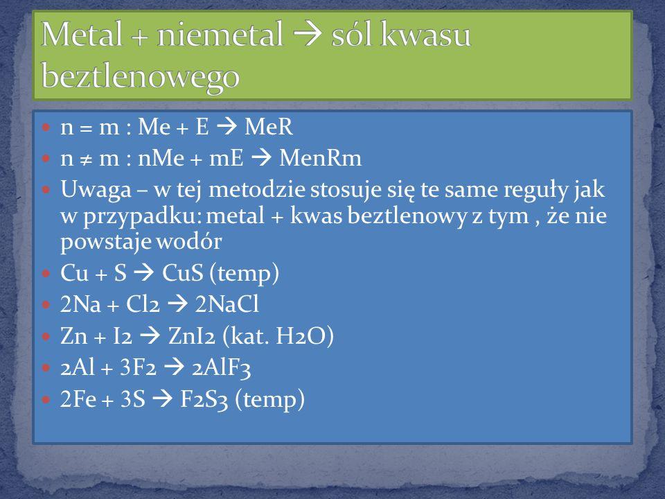 n = m : Me + E MeR n m : nMe + mE MenRm Uwaga – w tej metodzie stosuje się te same reguły jak w przypadku: metal + kwas beztlenowy z tym, że nie powst