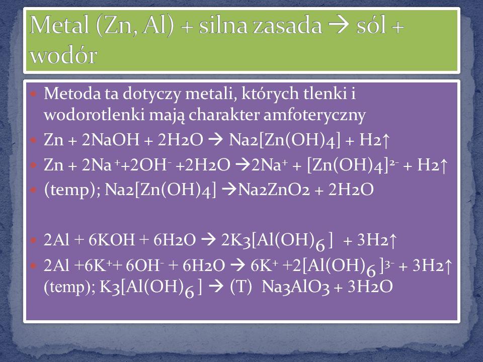 Metoda ta dotyczy metali, których tlenki i wodorotlenki mają charakter amfoteryczny Zn + 2 NaOH + 2 H2O Na2[Zn(OH)4] + H2 Zn + 2 Na + + 2 OH - + 2 H2O