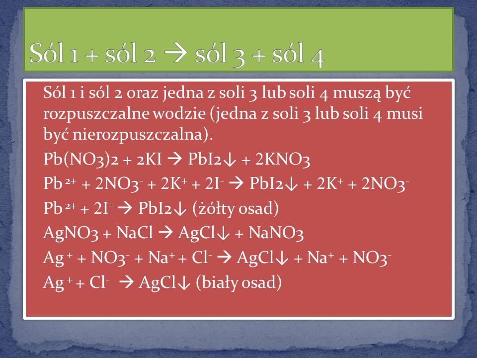 Sól 1 i sól 2 oraz jedna z soli 3 lub soli 4 muszą być rozpuszczalne wodzie (jedna z soli 3 lub soli 4 musi być nierozpuszczalna). Pb(NO3)2 + 2KI PbI2