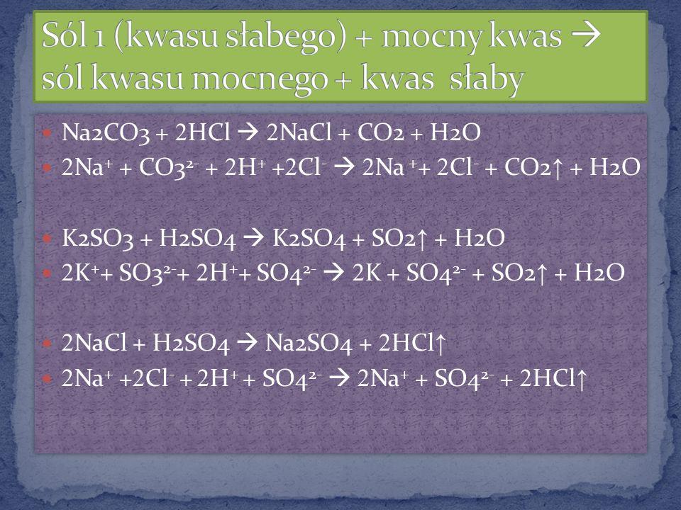 Na2CO3 + 2 HCl 2 NaCl + CO2 + H2O 2 Na + + CO3 2- + 2 H + + 2 Cl - 2 Na + + 2 Cl - + CO2 + H2O K2SO3 + H2SO4 K2SO4 + SO2 + H2O 2 K + + SO3 2- + 2 H +