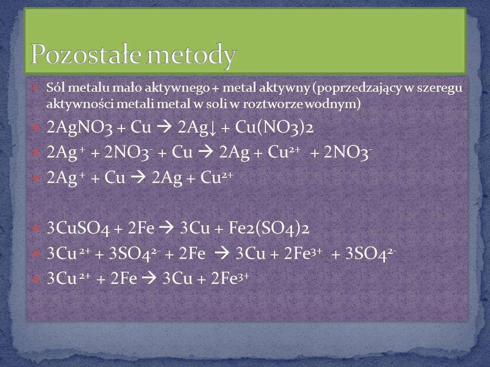 Sól metalu mało aktywnego + metal aktywny (poprzedzający w szeregu aktywności metali metal w soli w roztworze wodnym) 2 AgNO3 + Cu 2 Ag + Cu(NO3)2 2 A